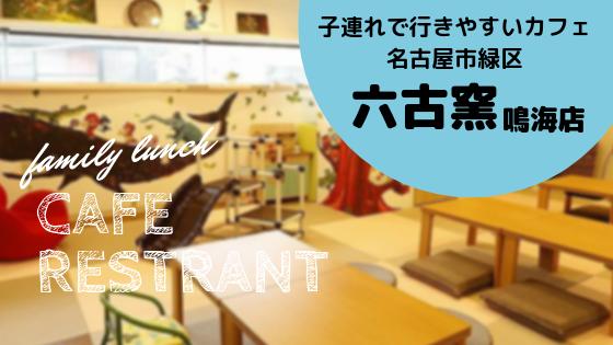 【名古屋市緑区】キッズスペースあり!子連れでも楽しめるカフェ六古窯さんを紹介します