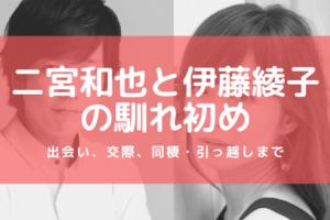 二宮和也と伊藤綾子の馴れ初め 出会い、交際、同棲、引っ越しまで