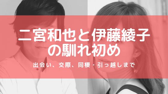 二宮和也と伊藤綾子の馴れ初め!出会い、交際、同棲・引っ越しまで