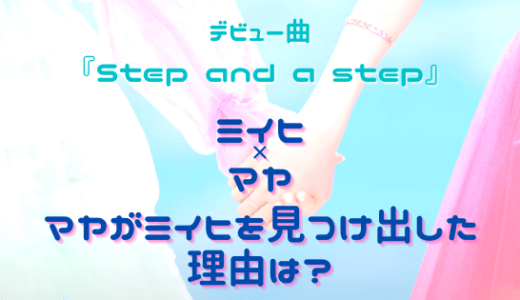 ミイヒとマヤ『Step and a step』2人の友情はオーディションから続く断固たる思い