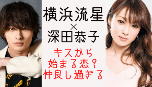 横浜流星と深田恭子が仲良しキスで急接近!フライデーもキャッチか?