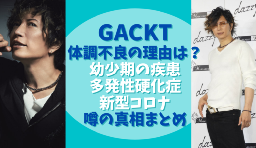 GACKT体調不良の原因は?幼少期の死にかけた体験が関連してる?